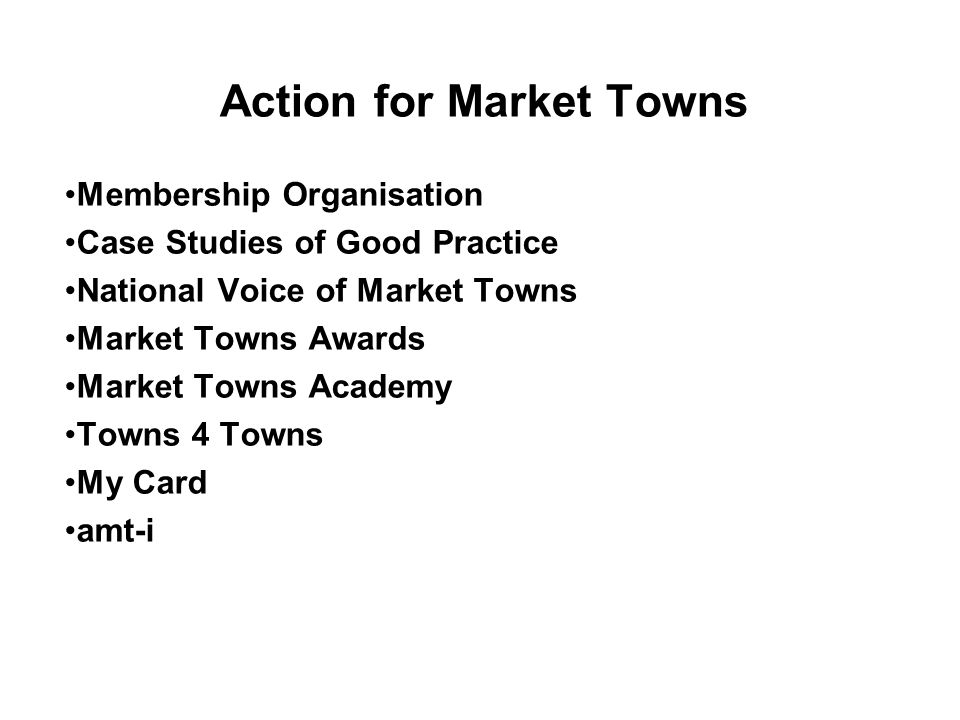 Action for Market Towns Membership Organisation Case Studies of Good Practice National Voice of Market Towns Market Towns Awards Market Towns Academy Towns 4 Towns My Card amt-i