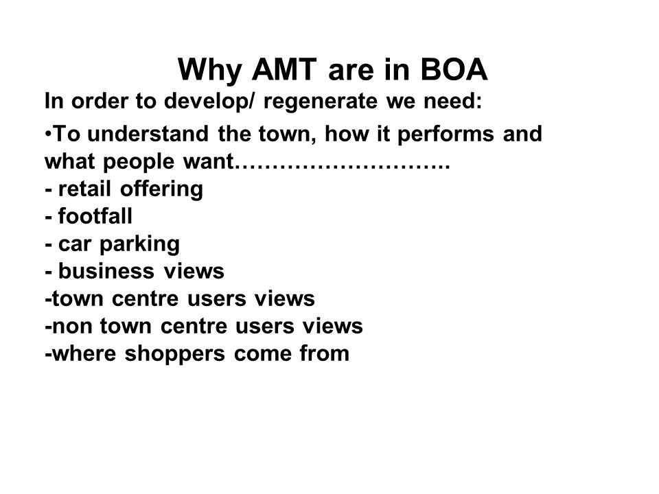 Why AMT are in BOA In order to develop/ regenerate we need: To understand the town, how it performs and what people want………………………..