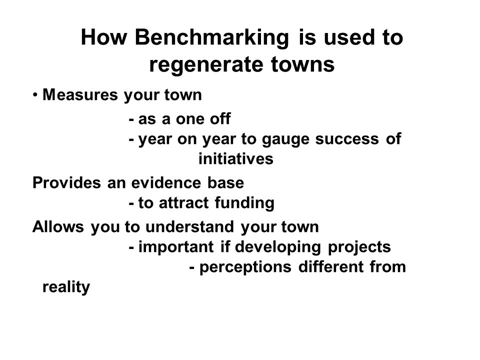 How Benchmarking is used to regenerate towns Measures your town - as a one off - year on year to gauge success of initiatives Provides an evidence base - to attract funding Allows you to understand your town - important if developing projects - perceptions different from reality
