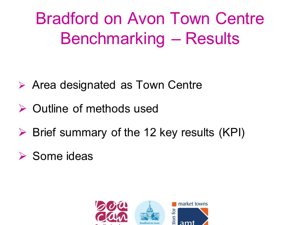 Bradford on Avon Town Centre Benchmarking – Results  Area designated as Town Centre  Outline of methods used  Brief summary of the 12 key results (KPI)  Some ideas