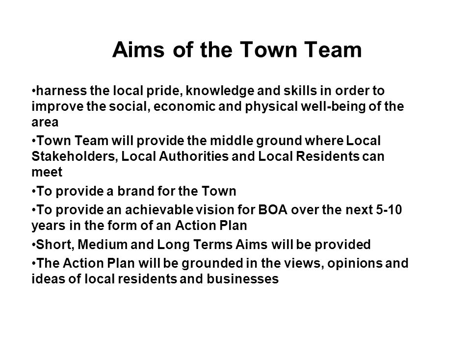 Aims of the Town Team harness the local pride, knowledge and skills in order to improve the social, economic and physical well-being of the area Town Team will provide the middle ground where Local Stakeholders, Local Authorities and Local Residents can meet To provide a brand for the Town To provide an achievable vision for BOA over the next 5-10 years in the form of an Action Plan Short, Medium and Long Terms Aims will be provided The Action Plan will be grounded in the views, opinions and ideas of local residents and businesses