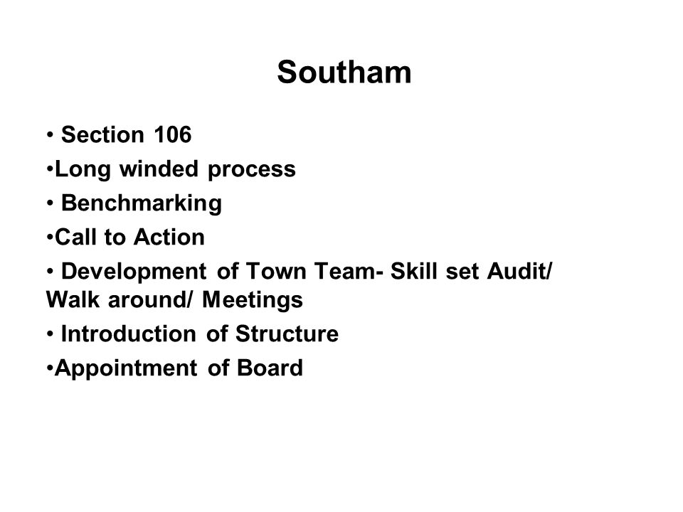Section 106 Long winded process Benchmarking Call to Action Development of Town Team- Skill set Audit/ Walk around/ Meetings Introduction of Structure Appointment of Board