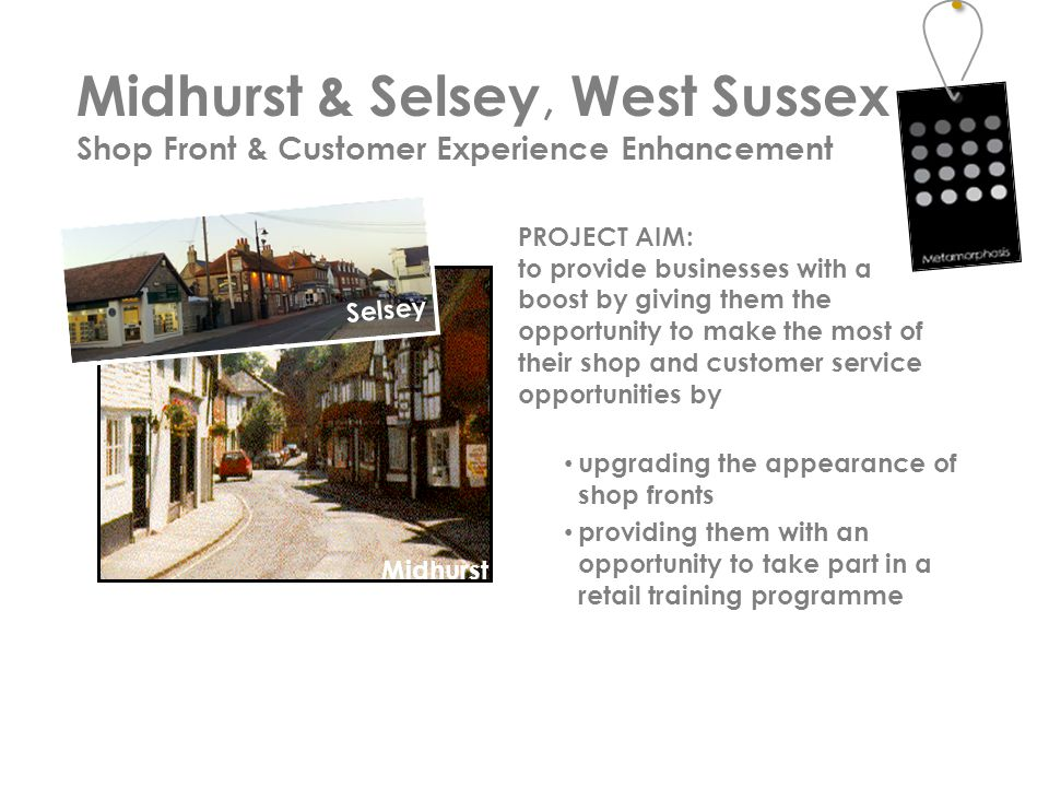 PROJECT AIM: to provide businesses with a boost by giving them the opportunity to make the most of their shop and customer service opportunities by upgrading the appearance of shop fronts providing them with an opportunity to take part in a retail training programme Midhurst & Selsey, West Sussex Shop Front & Customer Experience Enhancement Dorking Midhurst Selsey