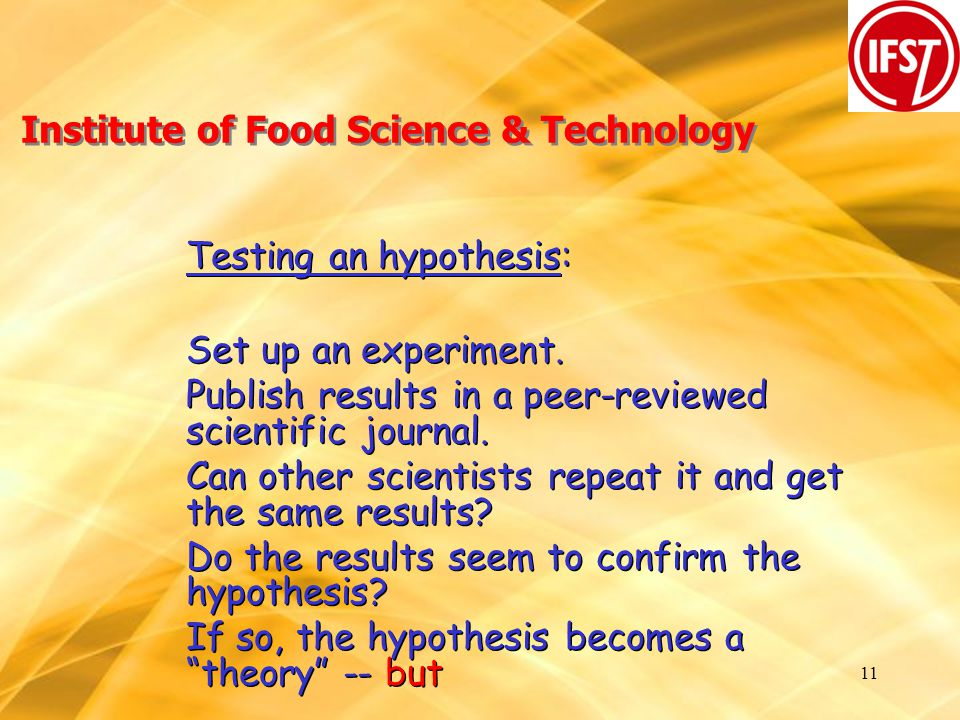 11 Institute of Food Science & Technology Testing an hypothesis: Set up an experiment.