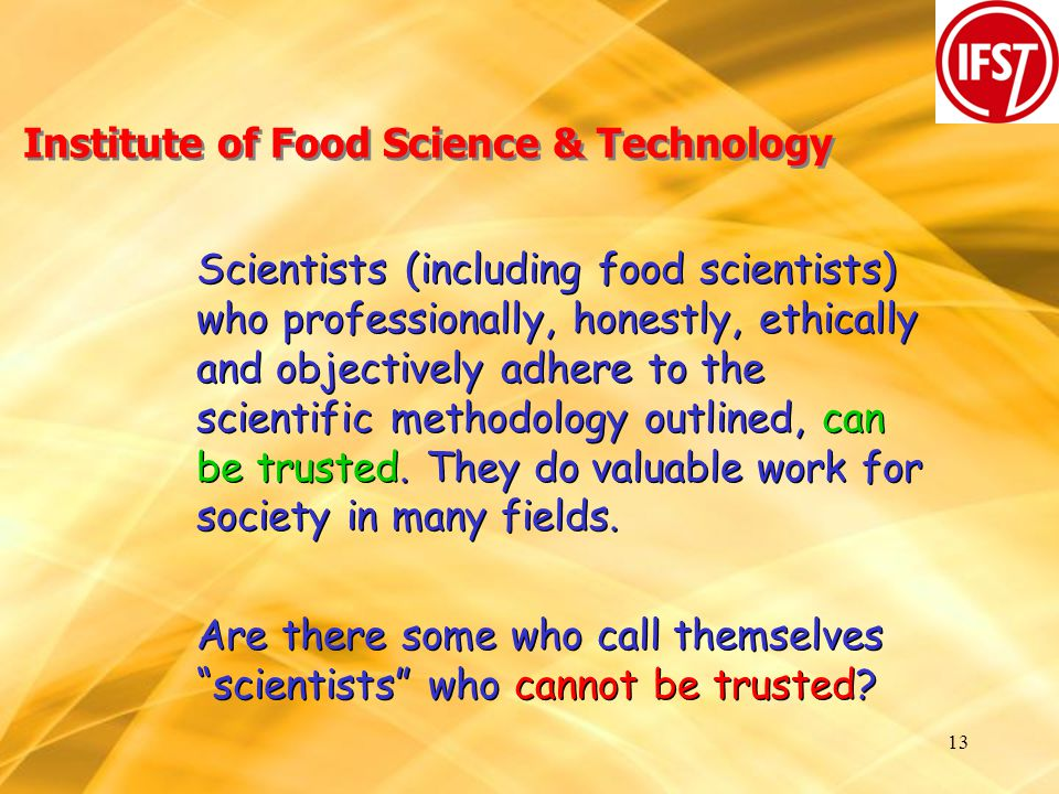 13 Institute of Food Science & Technology Scientists (including food scientists) who professionally, honestly, ethically and objectively adhere to the scientific methodology outlined, can be trusted.