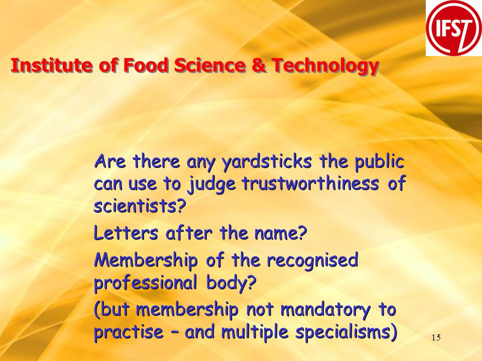 15 Institute of Food Science & Technology Are there any yardsticks the public can use to judge trustworthiness of scientists.