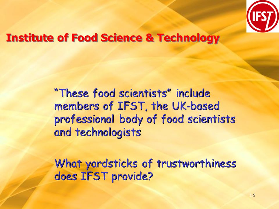 16 Institute of Food Science & Technology These food scientists include members of IFST, the UK-based professional body of food scientists and technologists What yardsticks of trustworthiness does IFST provide.