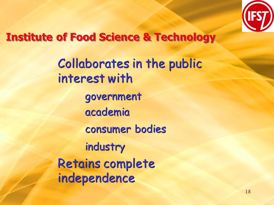 18 Institute of Food Science & Technology Collaborates in the public interest with government academia consumer bodies industry Retains complete independence Collaborates in the public interest with government academia consumer bodies industry Retains complete independence