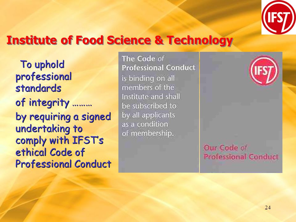 24 Institute of Food Science & Technology To uphold professional standards of integrity ……… by requiring a signed undertaking to comply with IFST's ethical Code of Professional Conduct To uphold professional standards of integrity ……… by requiring a signed undertaking to comply with IFST's ethical Code of Professional Conduct
