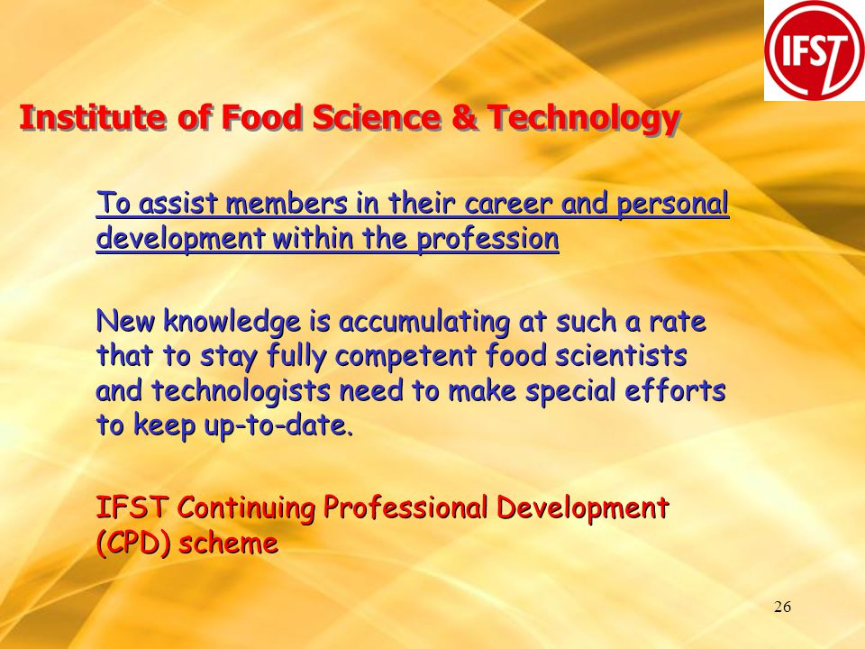 26 Institute of Food Science & Technology To assist members in their career and personal development within the profession New knowledge is accumulating at such a rate that to stay fully competent food scientists and technologists need to make special efforts to keep up-to-date.
