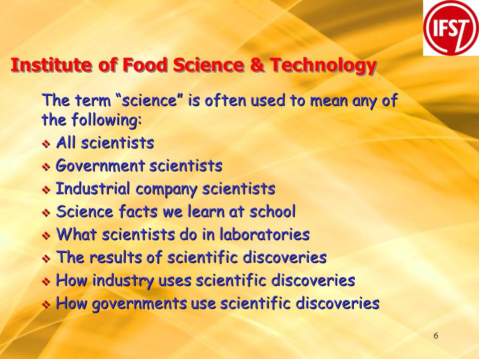 6 Institute of Food Science & Technology The term science is often used to mean any of the following:  All scientists  Government scientists  Industrial company scientists  Science facts we learn at school  What scientists do in laboratories  The results of scientific discoveries  How industry uses scientific discoveries  How governments use scientific discoveries The term science is often used to mean any of the following:  All scientists  Government scientists  Industrial company scientists  Science facts we learn at school  What scientists do in laboratories  The results of scientific discoveries  How industry uses scientific discoveries  How governments use scientific discoveries