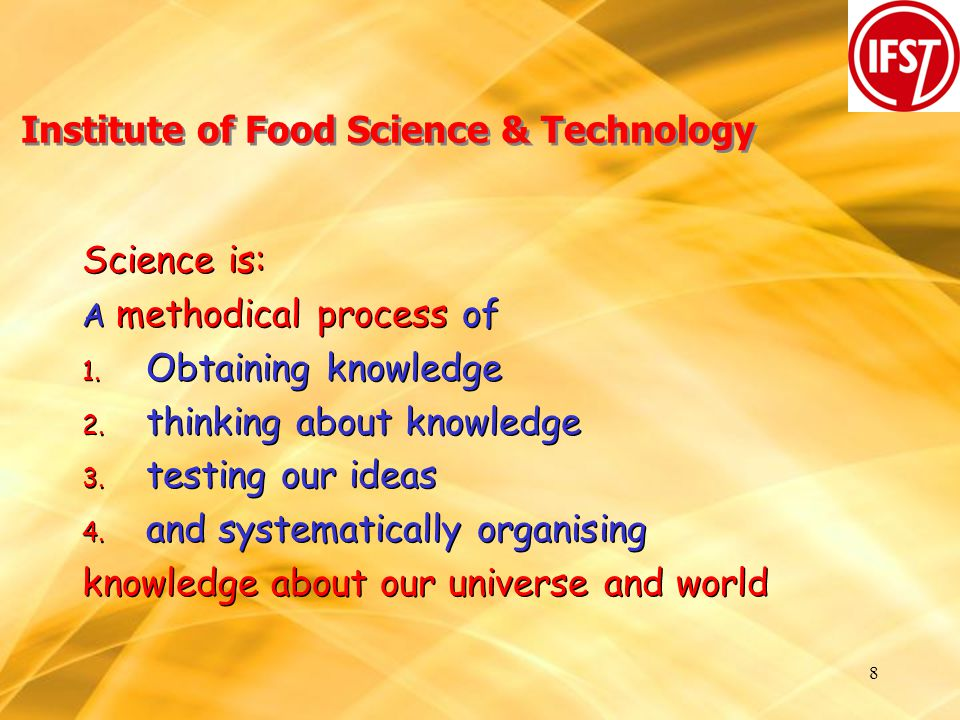 9 Institute of Food Science & Technology Obtaining knowledge: by observing and recording what is already there; or by setting up an experiment and observing the results Obtaining knowledge: by observing and recording what is already there; or by setting up an experiment and observing the results