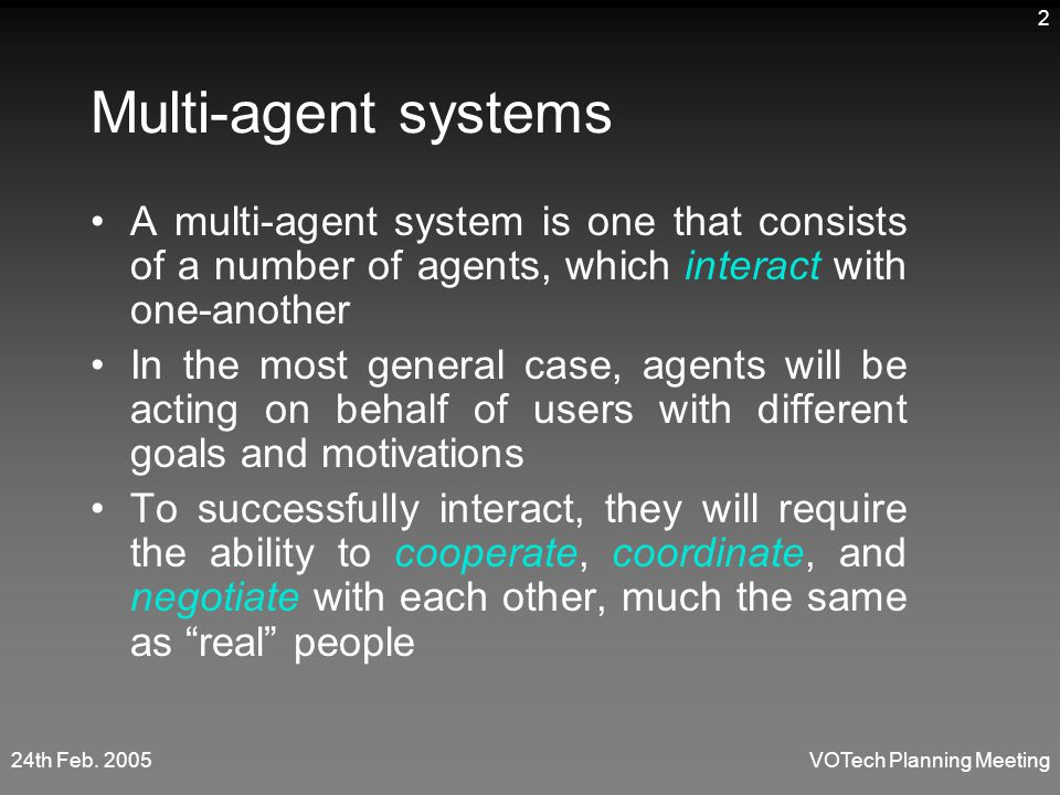 24th Feb. 2005VOTech Planning Meeting 2 Multi-agent systems A multi-agent system is one that consists of a number of agents, which interact with one-a