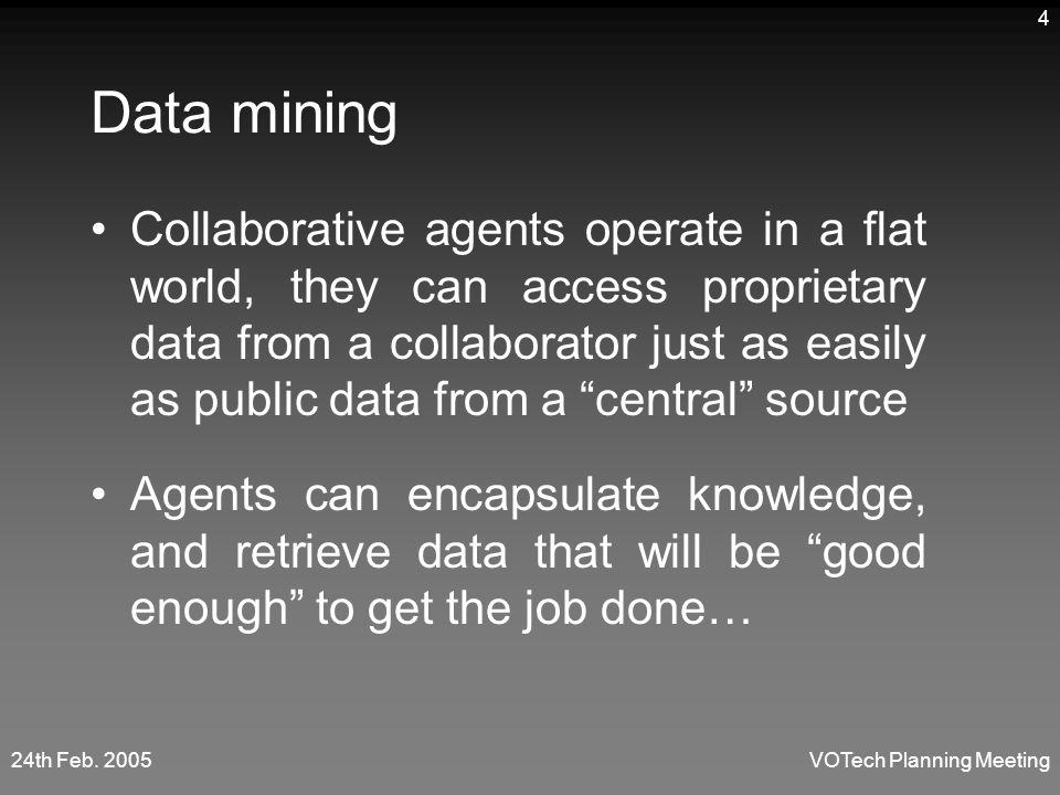 24th Feb. 2005VOTech Planning Meeting 4 Data mining Collaborative agents operate in a flat world, they can access proprietary data from a collaborator