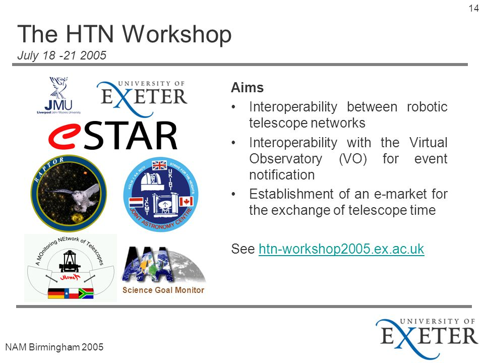 NAM Birmingham The HTN Workshop July Aims Interoperability between robotic telescope networks Interoperability with the Virtual Observatory (VO) for event notification Establishment of an e-market for the exchange of telescope time See htn-workshop2005.ex.ac.ukhtn-workshop2005.ex.ac.uk Science Goal Monitor