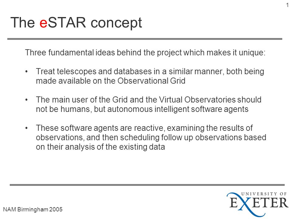 NAM Birmingham The eSTAR concept Three fundamental ideas behind the project which makes it unique: Treat telescopes and databases in a similar manner, both being made available on the Observational Grid The main user of the Grid and the Virtual Observatories should not be humans, but autonomous intelligent software agents These software agents are reactive, examining the results of observations, and then scheduling follow up observations based on their analysis of the existing data
