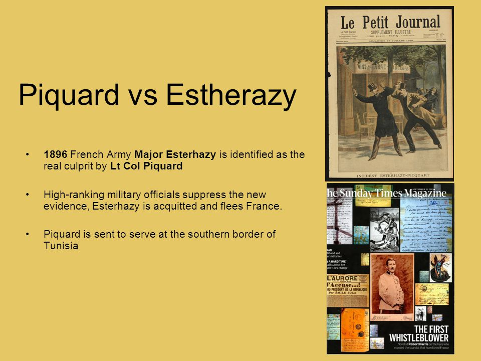 Piquard vs Estherazy 1896 French Army Major Esterhazy is identified as the real culprit by Lt Col Piquard High-ranking military officials suppress the new evidence, Esterhazy is acquitted and flees France.