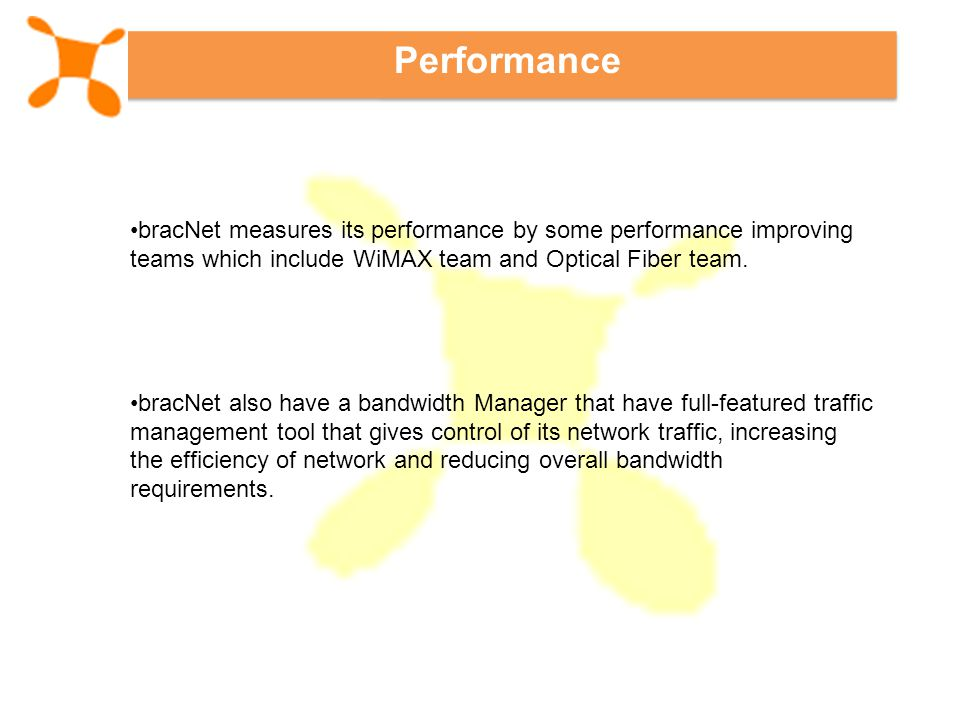 Performance bracNet measures its performance by some performance improving teams which include WiMAX team and Optical Fiber team.