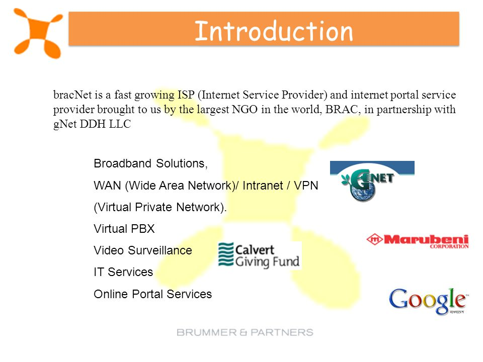 Introduction bracNet is a fast growing ISP (Internet Service Provider) and internet portal service provider brought to us by the largest NGO in the world, BRAC, in partnership with gNet DDH LLC Broadband Solutions, WAN (Wide Area Network)/ Intranet / VPN (Virtual Private Network).
