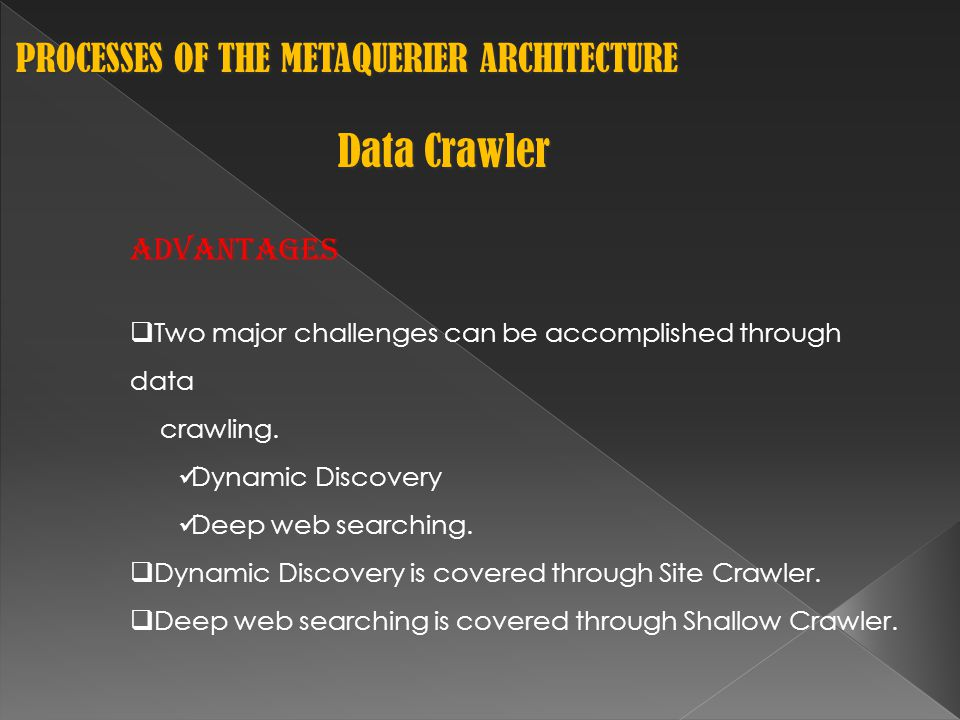 PROCESSES OF THE METAQUERIER ARCHITECTURE PROCESSES OF THE METAQUERIER ARCHITECTURE Data Crawler Advantages  Two major challenges can be accomplished through data crawling.