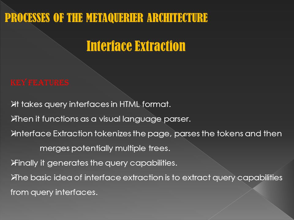 PROCESSES OF THE METAQUERIER ARCHITECTURE PROCESSES OF THE METAQUERIER ARCHITECTURE Interface Extraction Key Features  It takes query interfaces in HTML format.