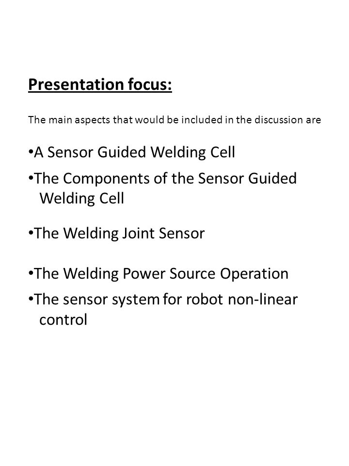 Presentation focus: The main aspects that would be included in the discussion are A Sensor Guided Welding Cell The Components of the Sensor Guided Welding Cell The Welding Joint Sensor The Welding Power Source Operation The sensor system for robot non-linear control