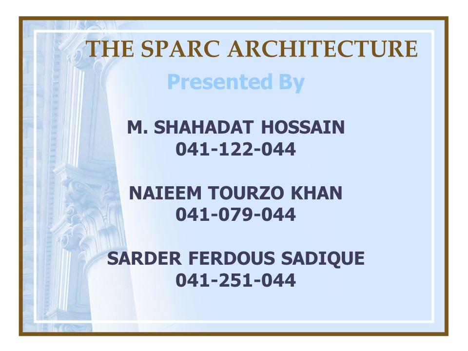 THE SPARC ARCHITECTURE Presented By M. SHAHADAT HOSSAIN 041-122-044 NAIEEM TOURZO KHAN 041-079-044 SARDER FERDOUS SADIQUE 041-251-044
