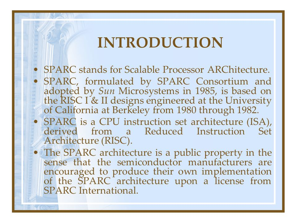 INTRODUCTION SPARC stands for Scalable Processor ARChitecture. SPARC, formulated by SPARC Consortium and adopted by Sun Microsystems in 1985, is based