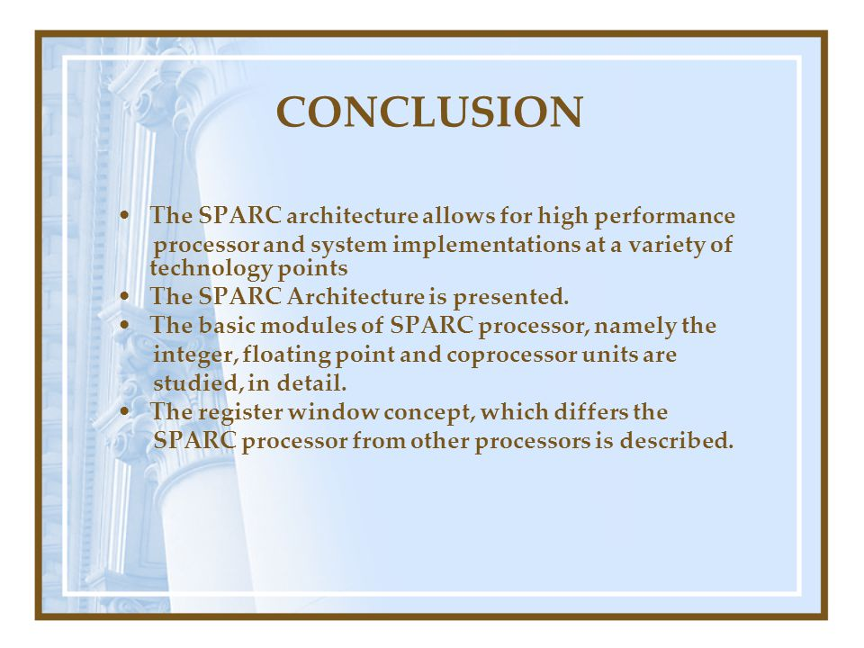 CONCLUSION The SPARC architecture allows for high performance processor and system implementations at a variety of technology points The SPARC Architecture is presented.