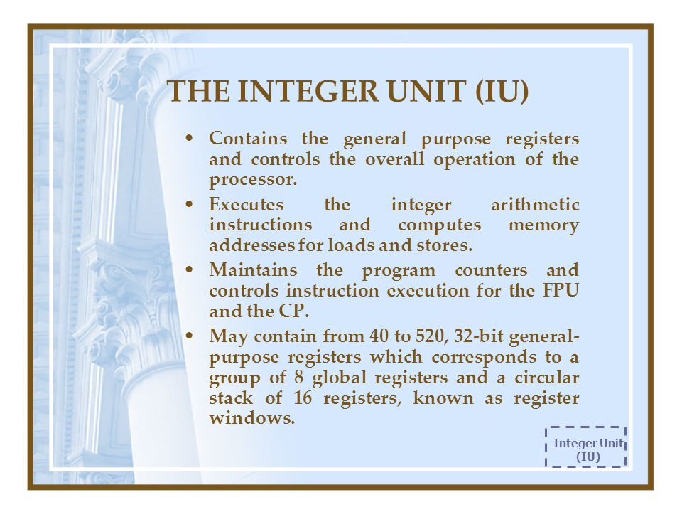 THE INTEGER UNIT (IU) Contains the general purpose registers and controls the overall operation of the processor. Executes the integer arithmetic inst