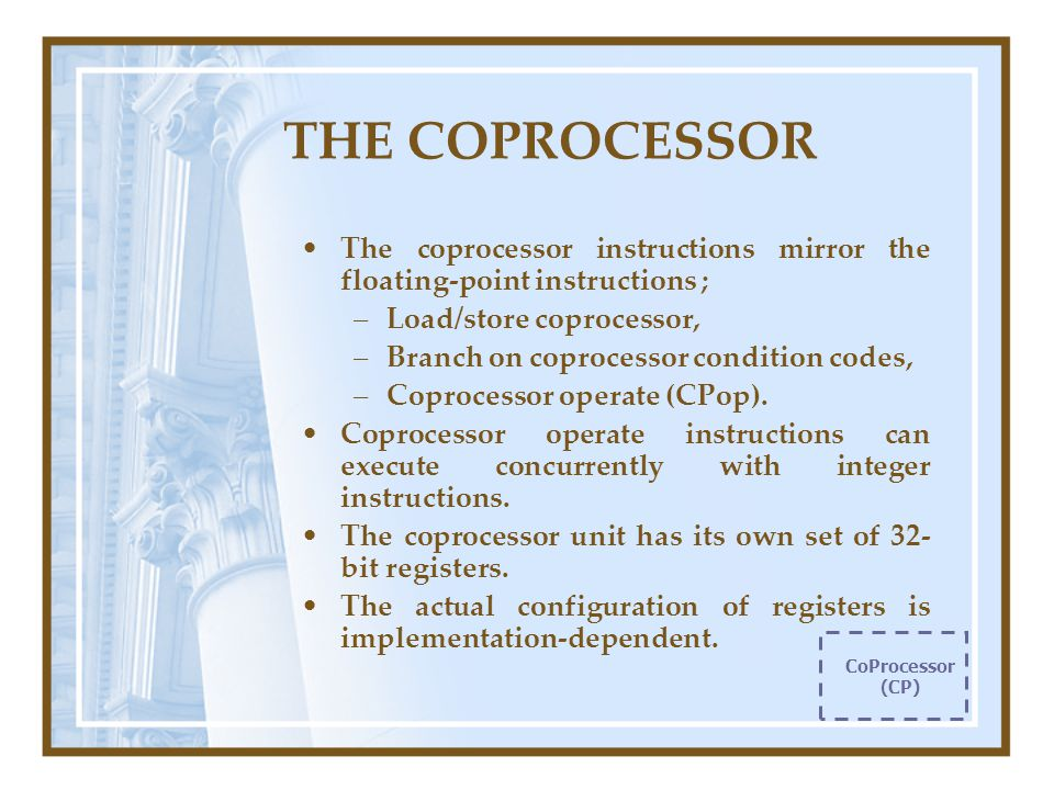 THE COPROCESSOR The coprocessor instructions mirror the floating-point instructions ; –Load/store coprocessor, –Branch on coprocessor condition codes, –Coprocessor operate (CPop).
