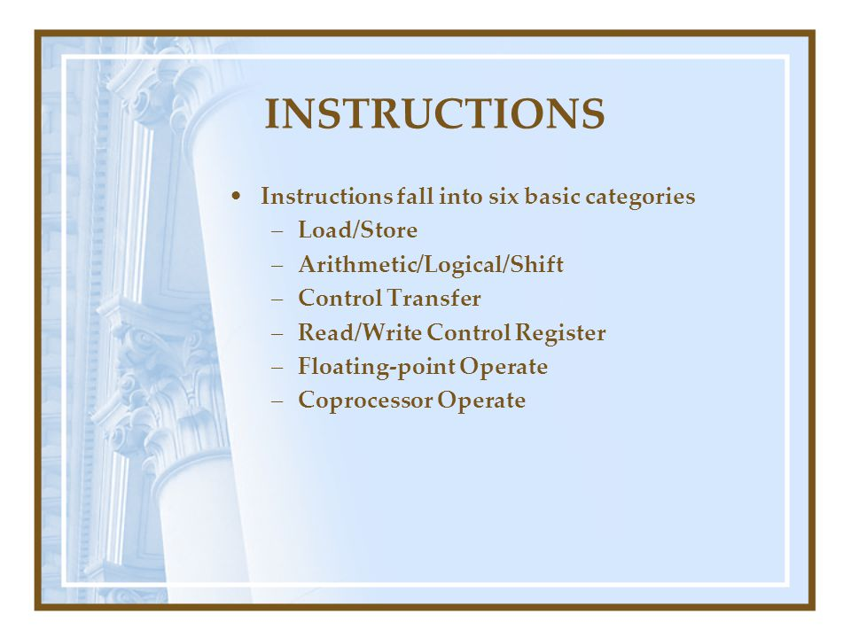 INSTRUCTIONS Instructions fall into six basic categories –Load/Store –Arithmetic/Logical/Shift –Control Transfer –Read/Write Control Register –Floatin