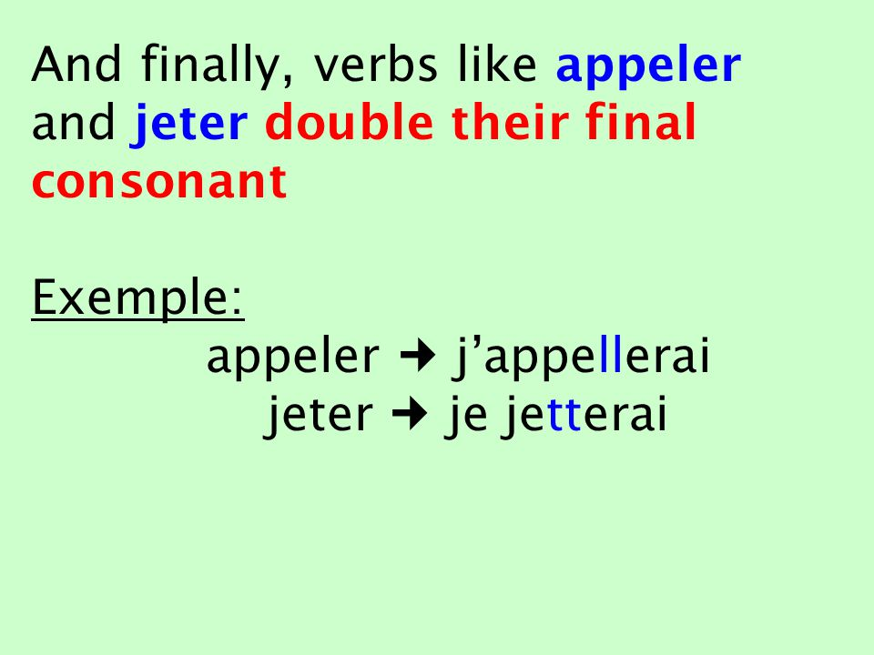 And finally, verbs like appeler and jeter double their final consonant Exemple: appeler j'appellerai jeter je jetterai
