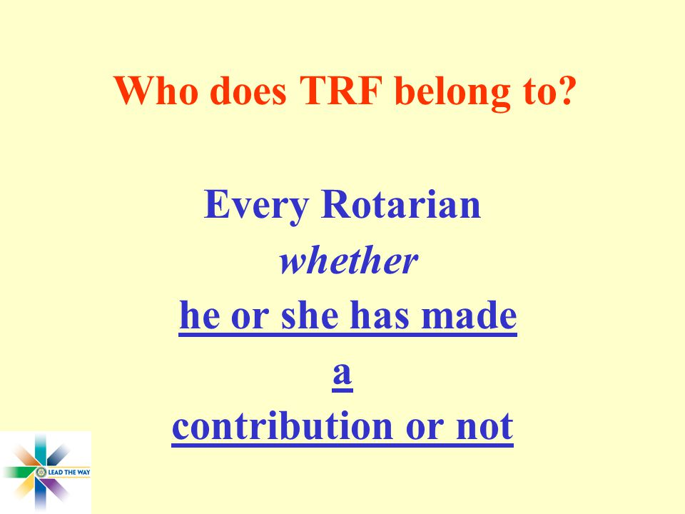 Who does TRF belong to Every Rotarian whether he or she has made a contribution or not