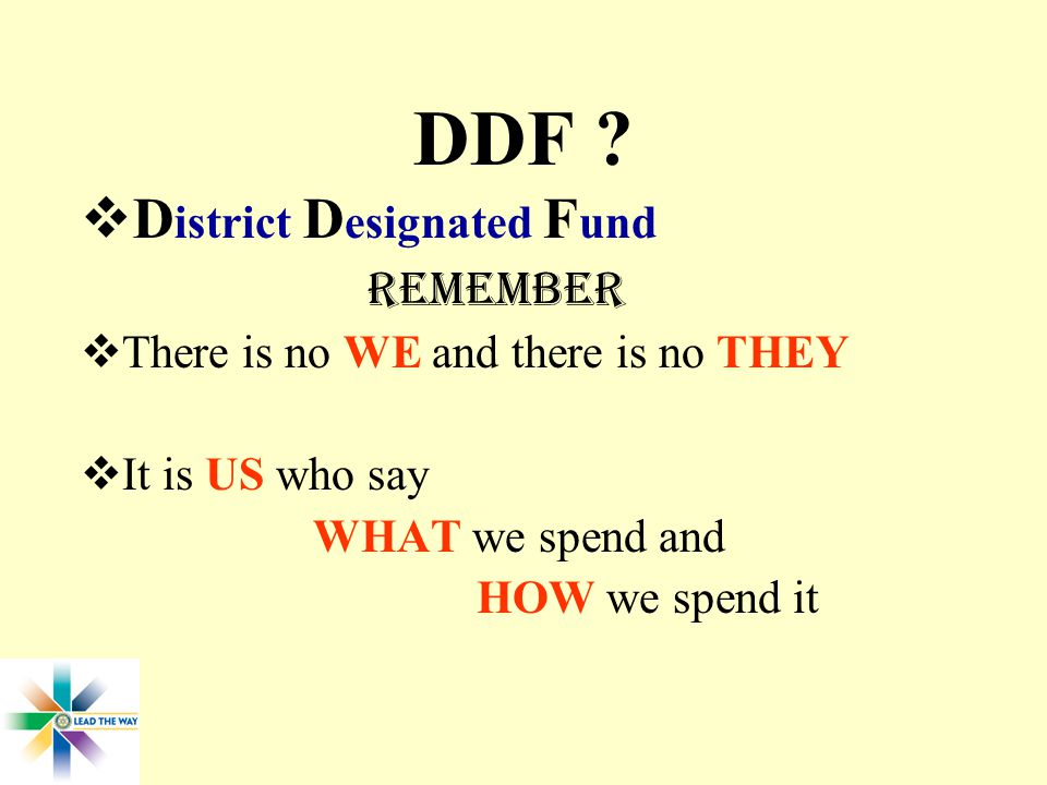DDF ?  D istrict D esignated F und REMEMBER  There is no WE and there is no THEY  It is US who say WHAT we spend and HOW we spend it
