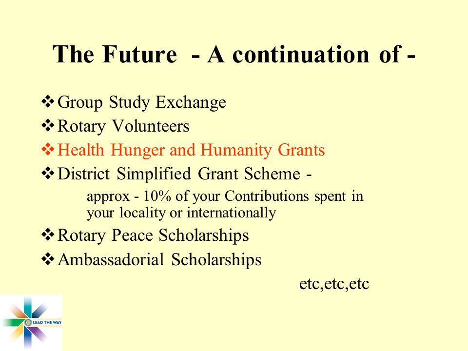 The Future - A continuation of -  Group Study Exchange  Rotary Volunteers  Health Hunger and Humanity Grants  District Simplified Grant Scheme - approx - 10% of your Contributions spent in your locality or internationally  Rotary Peace Scholarships  Ambassadorial Scholarships etc,etc,etc