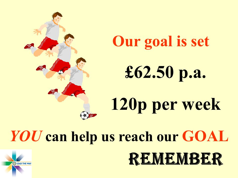Our goal is set YOU can help us reach our GOAL £62.50 p.a. 120p per week REMEMBER