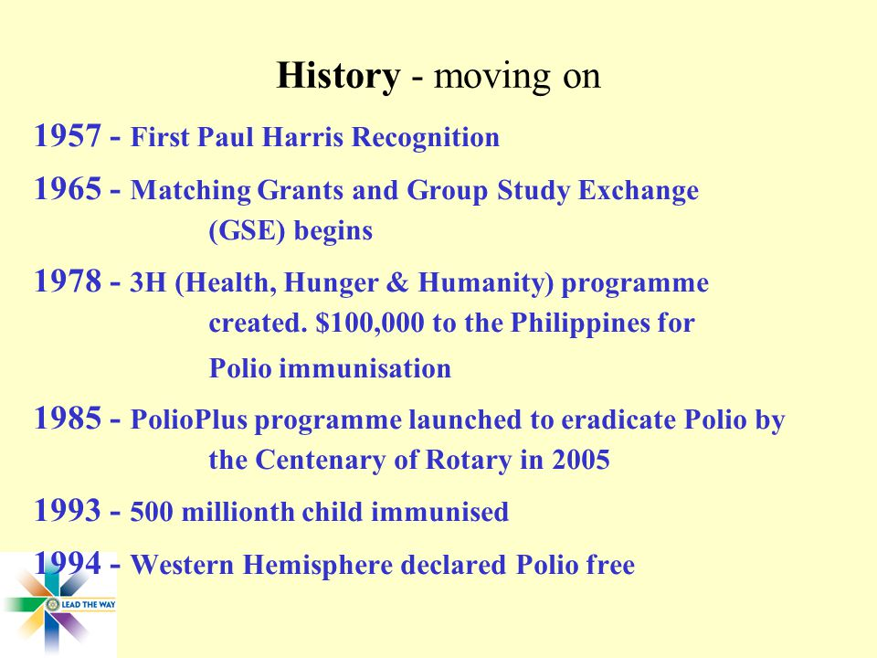 History - moving on First Paul Harris Recognition Matching Grants and Group Study Exchange (GSE) begins H (Health, Hunger & Humanity) programme created.