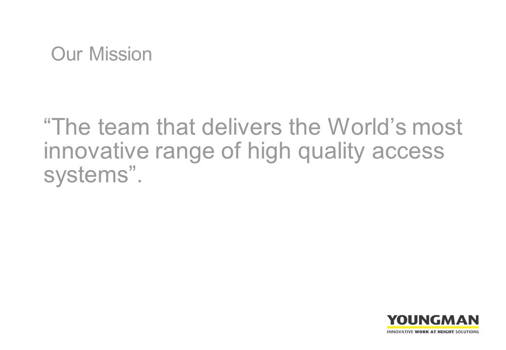 Our Mission The team that delivers the World's most innovative range of high quality access systems .