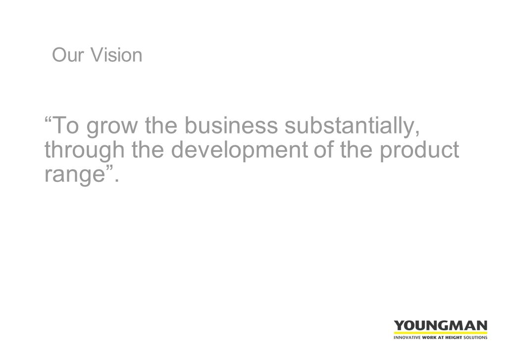 Our Vision To grow the business substantially, through the development of the product range .
