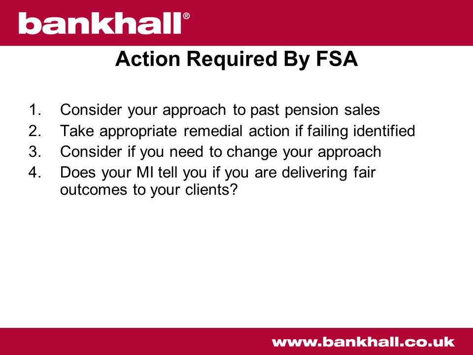 Action Required By FSA 1.Consider your approach to past pension sales 2.Take appropriate remedial action if failing identified 3.Consider if you need to change your approach 4.Does your MI tell you if you are delivering fair outcomes to your clients