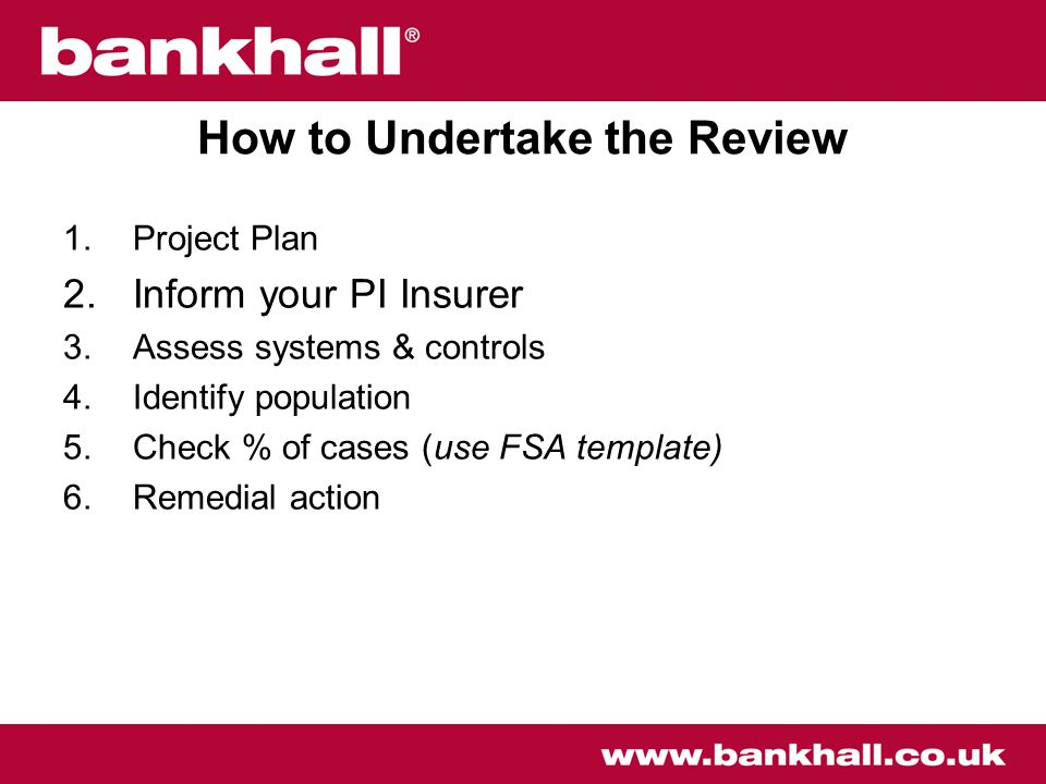 How to Undertake the Review 1.Project Plan 2.Inform your PI Insurer 3.Assess systems & controls 4.Identify population 5.Check % of cases (use FSA template) 6.Remedial action