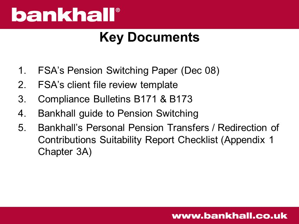 Key Documents 1.FSA's Pension Switching Paper (Dec 08) 2.FSA's client file review template 3.Compliance Bulletins B171 & B173 4.Bankhall guide to Pension Switching 5.Bankhall's Personal Pension Transfers / Redirection of Contributions Suitability Report Checklist (Appendix 1 Chapter 3A)