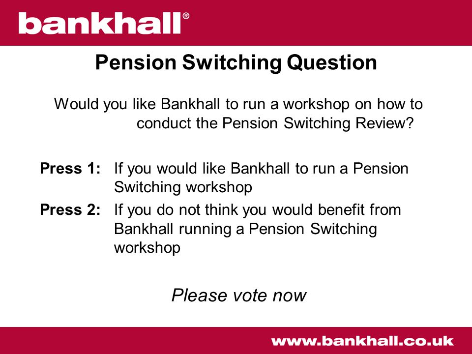 Pension Switching Question Would you like Bankhall to run a workshop on how to conduct the Pension Switching Review.