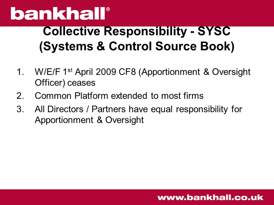 Collective Responsibility - SYSC (Systems & Control Source Book) 1.W/E/F 1 st April 2009 CF8 (Apportionment & Oversight Officer) ceases 2.Common Platform extended to most firms 3.All Directors / Partners have equal responsibility for Apportionment & Oversight