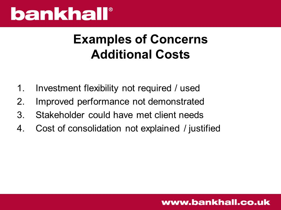 Examples of Concerns Additional Costs 1.Investment flexibility not required / used 2.Improved performance not demonstrated 3.Stakeholder could have met client needs 4.Cost of consolidation not explained / justified