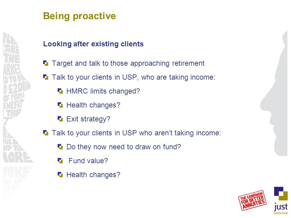 Being proactive Looking after existing clients Target and talk to those approaching retirement Talk to your clients in USP, who are taking income: HMRC limits changed.