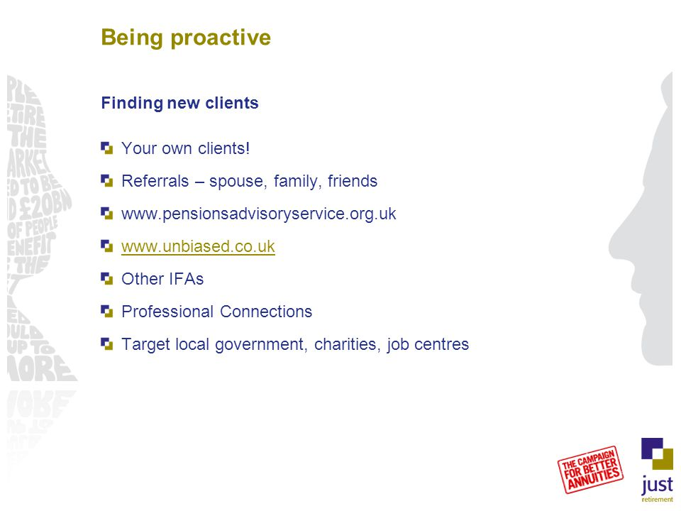 Being proactive Finding new clients Your own clients! Referrals – spouse, family, friends www.pensionsadvisoryservice.org.uk www.unbiased.co.uk Other