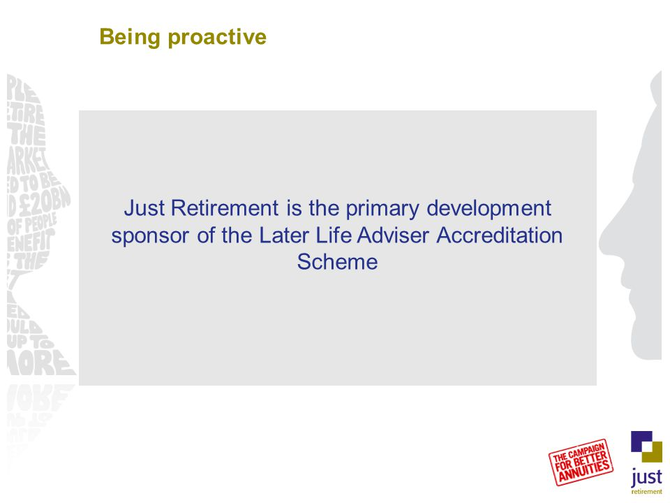 Being proactive Secure income – and the correct benefits Annuitant Support additional need for cash and/or income Equity Release 1 in 2 women and 1 in 3 men will need some form of care Long Term Care Just Retirement is the primary development sponsor of the Later Life Adviser Accreditation Scheme