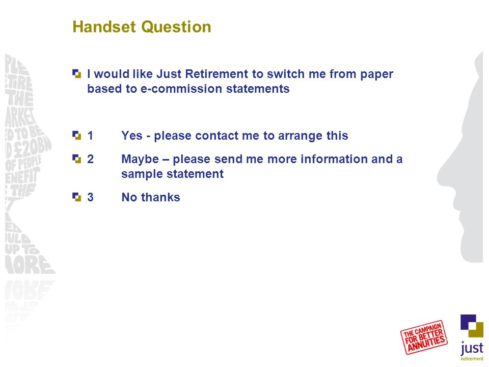 Handset Question I would like Just Retirement to switch me from paper based to e-commission statements 1Yes - please contact me to arrange this 2Maybe – please send me more information and a sample statement 3No thanks